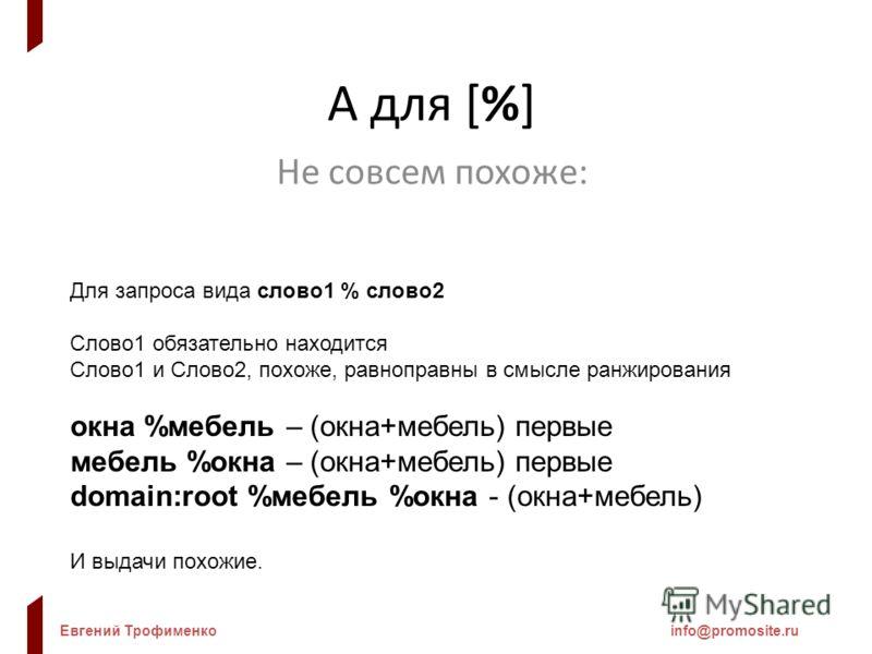 Евгений Трофименкоinfo@promosite.ru А для [%] Не совсем похоже: Для запроса вида слово1 % слово2 Слово1 обязательно находится Слово1 и Слово2, похоже, равноправны в смысле ранжирования окна %мебель – (окна+мебель) первые мебель %окна – (окна+мебель)