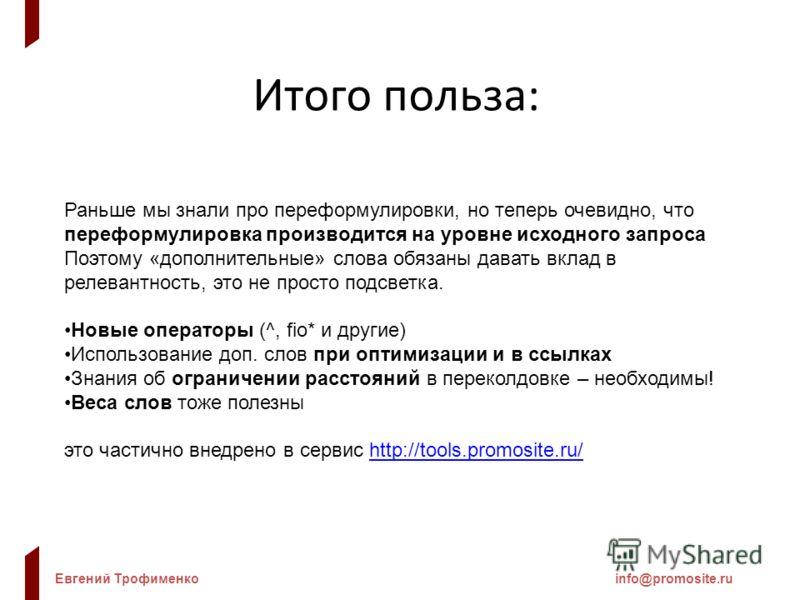 Евгений Трофименкоinfo@promosite.ru Итого польза: Раньше мы знали про переформулировки, но теперь очевидно, что переформулировка производится на уровне исходного запроса Поэтому «дополнительные» слова обязаны давать вклад в релевантность, это не прос