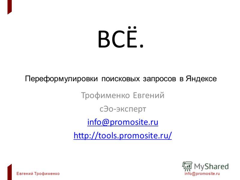Евгений Трофименкоinfo@promosite.ru ВСЁ. Переформулировки поисковых запросов в Яндексе Трофименко Евгений сЭо-эксперт info@promosite.ru http://tools.promosite.ru/