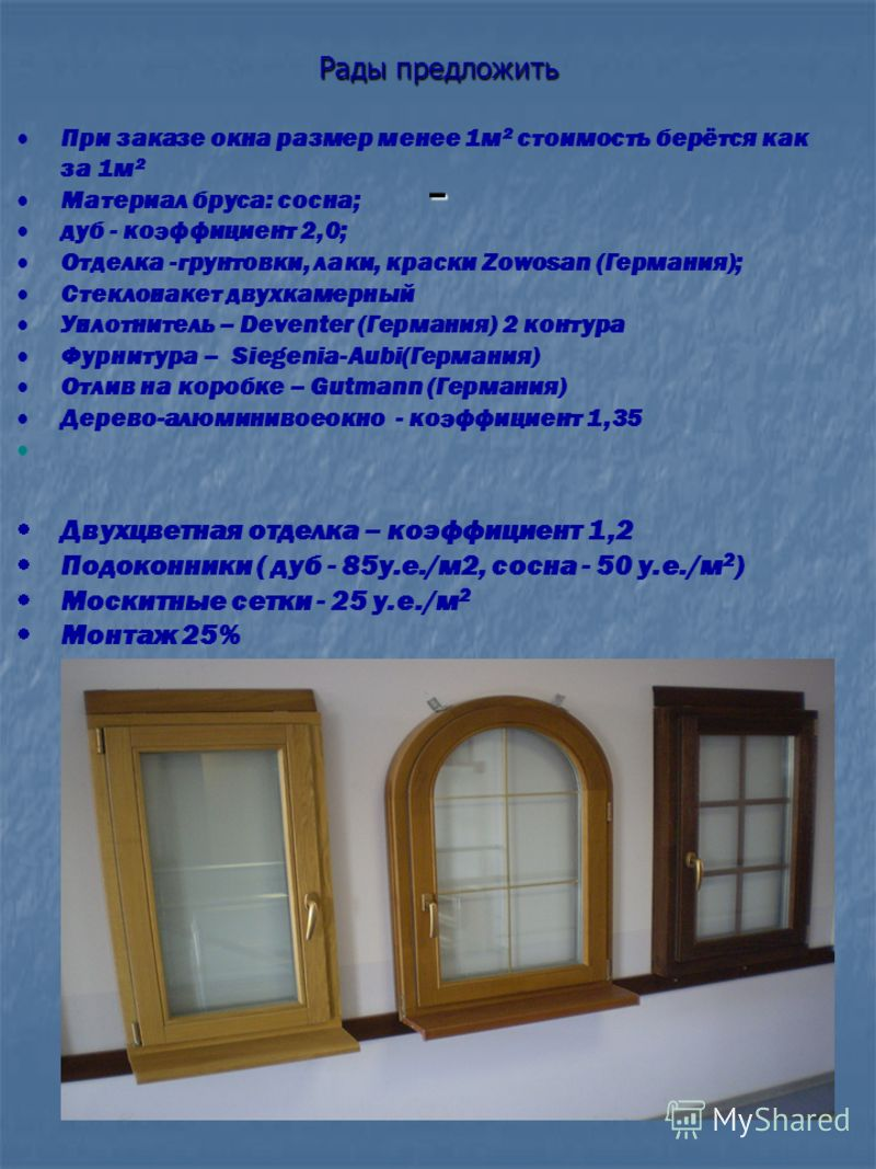 Рады предложить - При заказе окна размер менее 1м 2 стоимость берётся как за 1м 2 Материал бруса: сосна; дуб - коэффициент 2,0; Отделка -грунтовки, лаки, краски Zowosan (Германия); Стеклопакет двухкамерный Уплотнитель – Deventer (Германия) 2 контура