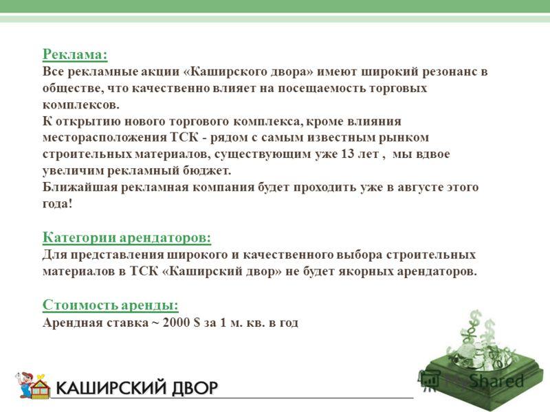 Реклама: Все рекламные акции «Каширского двора» имеют широкий резонанс в обществе, что качественно влияет на посещаемость торговых комплексов. К открытию нового торгового комплекса, кроме влияния месторасположения ТСК - рядом с самым известным рынком