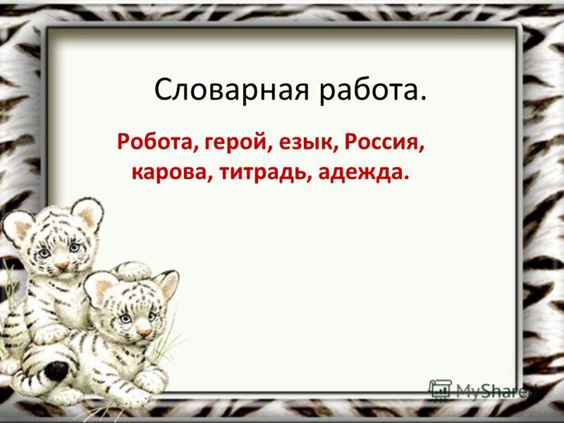 Словарная работа. Робота, герой, езык, Россия, карова, титрадь, адежда.