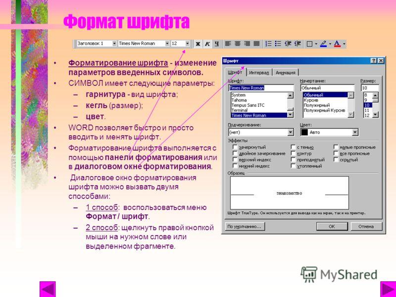Формат шрифта Форматирование шрифта - изменение параметров введенных символов. СИМВОЛ имеет следующие параметры: –гарнитура - вид шрифта; –кегль (размер); –цвет. WORD позволяет быстро и просто вводить и менять шрифт. Форматирование шрифта выполняется
