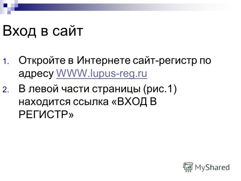 Вход в сайт 1. Откройте в Интернете сайт-регистр по адресу WWW.lupus-reg.ruWWW.lupus-reg.ru 2. В левой части страницы (рис.1) находится ссылка «ВХОД В РЕГИСТР»