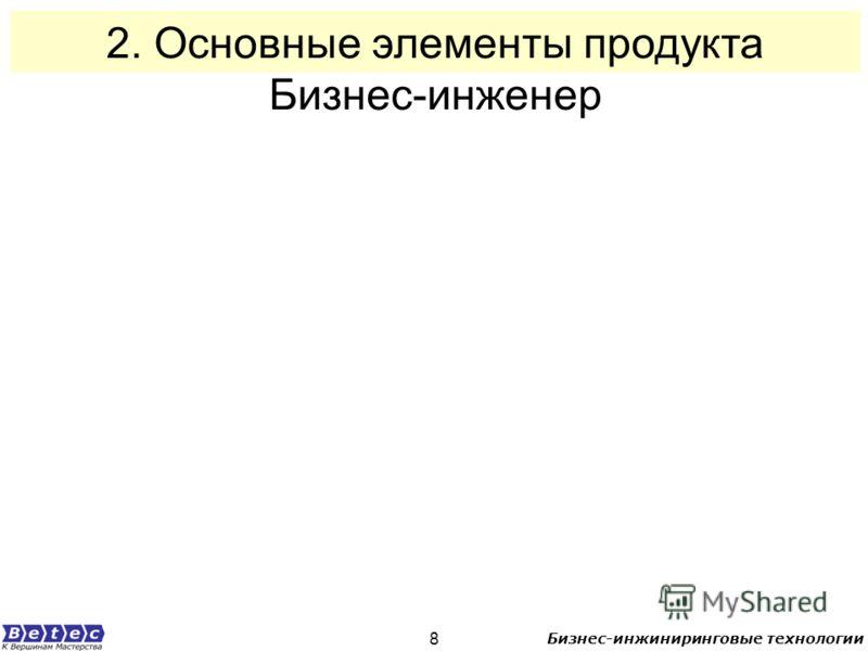 Бизнес-инжиниринговые технологии 8 2. Основные элементы продукта Бизнес-инженер