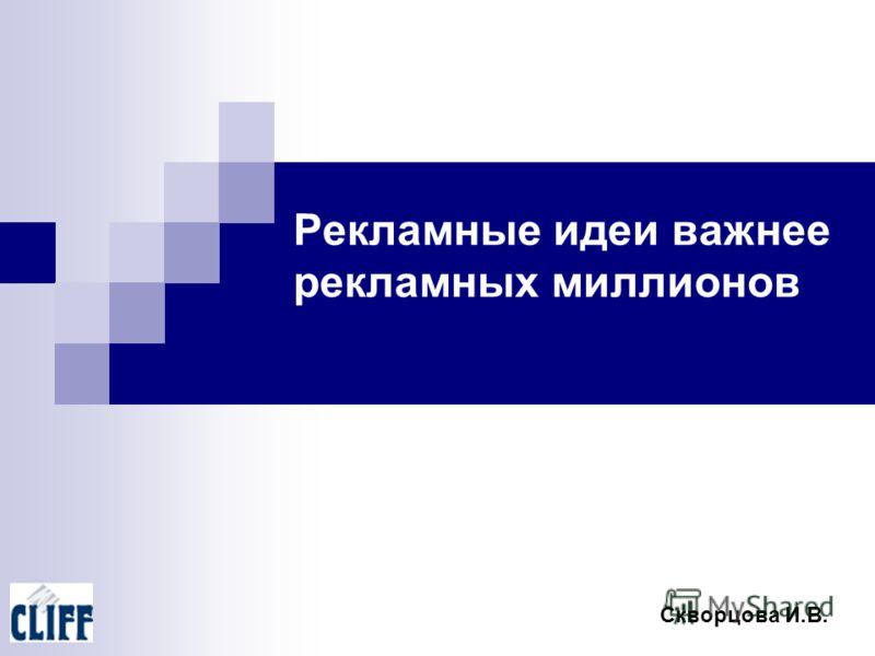 Рекламные идеи важнее рекламных миллионов Скворцова И.В.