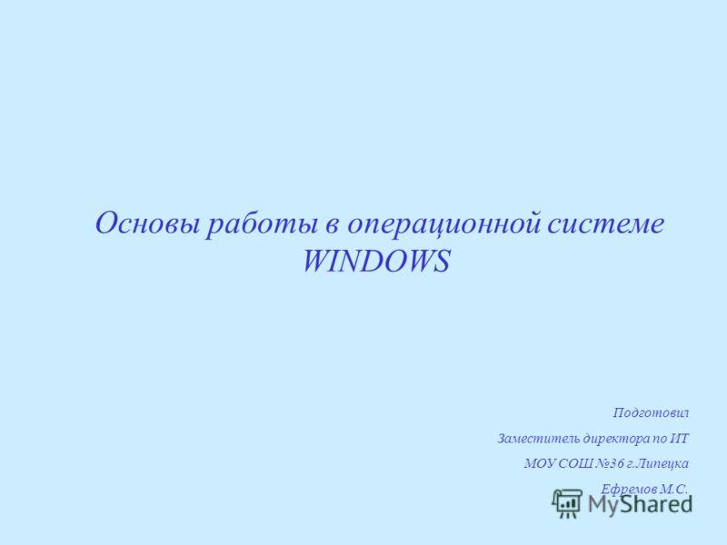 Основы работы в операционной системе WINDOWS Подготовил Заместитель директора по ИТ МОУ СОШ 36 г.Липецка Ефремов М.С.