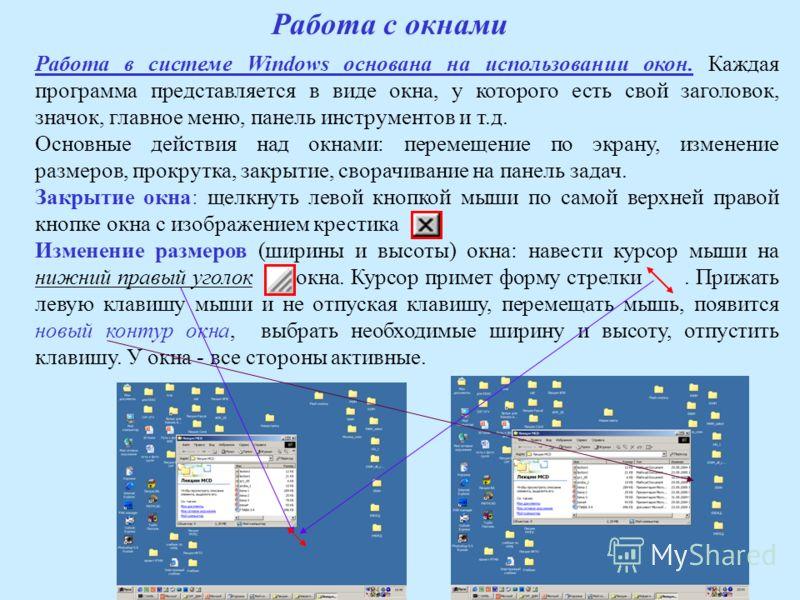 Работа в системе Windows основана на использовании окон. Каждая программа представляется в виде окна, у которого есть свой заголовок, значок, главное меню, панель инструментов и т.д. Основные действия над окнами: перемещение по экрану, изменение разм