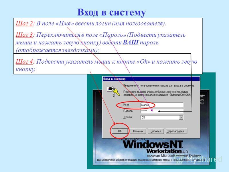 Вход в систему Шаг 2: В поле «Имя» ввести логин (имя пользователя). Шаг 3: Переключиться в поле «Пароль» (Подвести указатель мыши и нажать левую кнопку) ввести ВАШ пароль (отображается звездочками); Шаг 4: Подвести указатель мыши к кнопке «Ok» и нажа