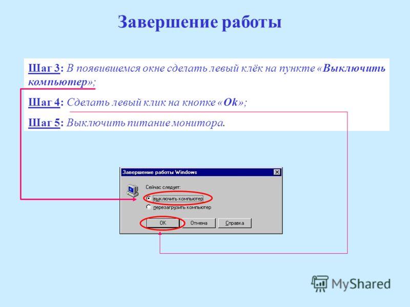 Завершение работы Шаг 3: В появившемся окне сделать левый клёк на пункте «Выключить компьютер»; Шаг 4: Сделать левый клик на кнопке «Ok»; Шаг 5: Выключить питание монитора.