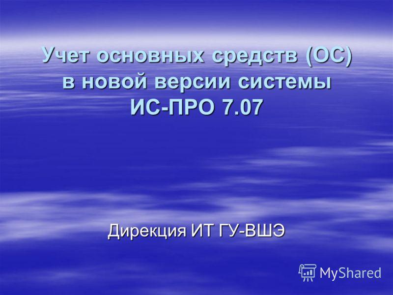 Учет основных средств (ОС) в новой версии системы ИС-ПРО 7.07 Дирекция ИТ ГУ-ВШЭ