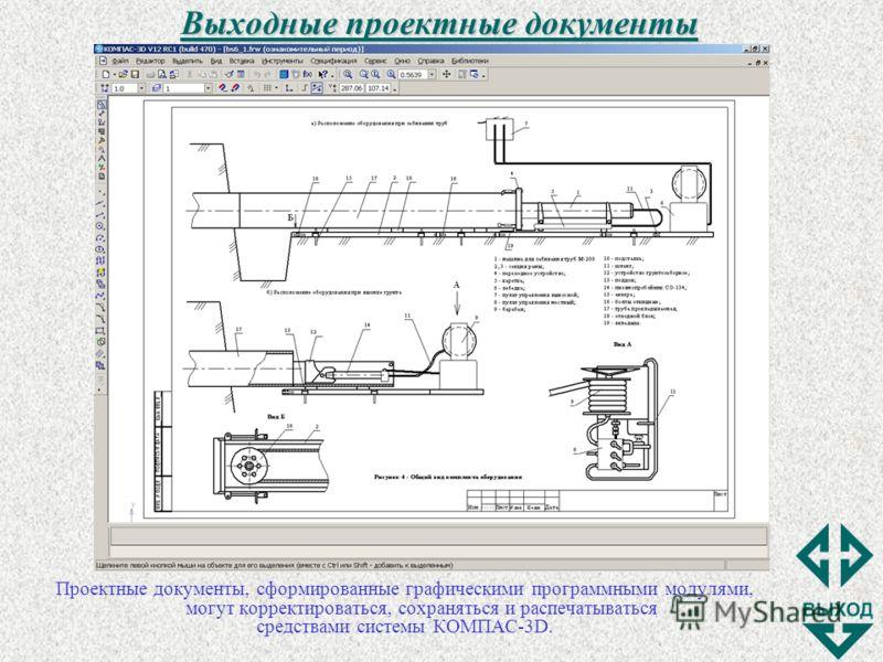 Выходные проектные документы Проектные документы, сформированные графическими программными модулями, могут корректироваться, сохраняться и распечатываться средствами системы КОМПАС-3D.