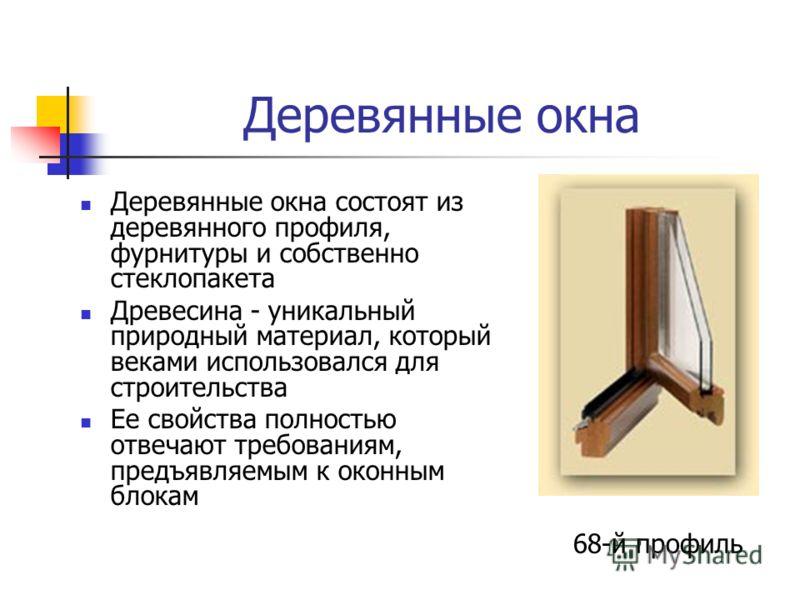 Деревянные окна Деревянные окна состоят из деревянного профиля, фурнитуры и собственно стеклопакета Древесина - уникальный природный материал, который веками использовался для строительства Ее свойства полностью отвечают требованиям, предъявляемым к