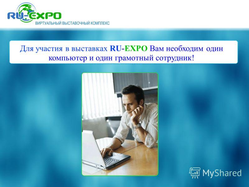 Для участия в выставках RU-EXPO Вам необходим один компьютер и один грамотный сотрудник!