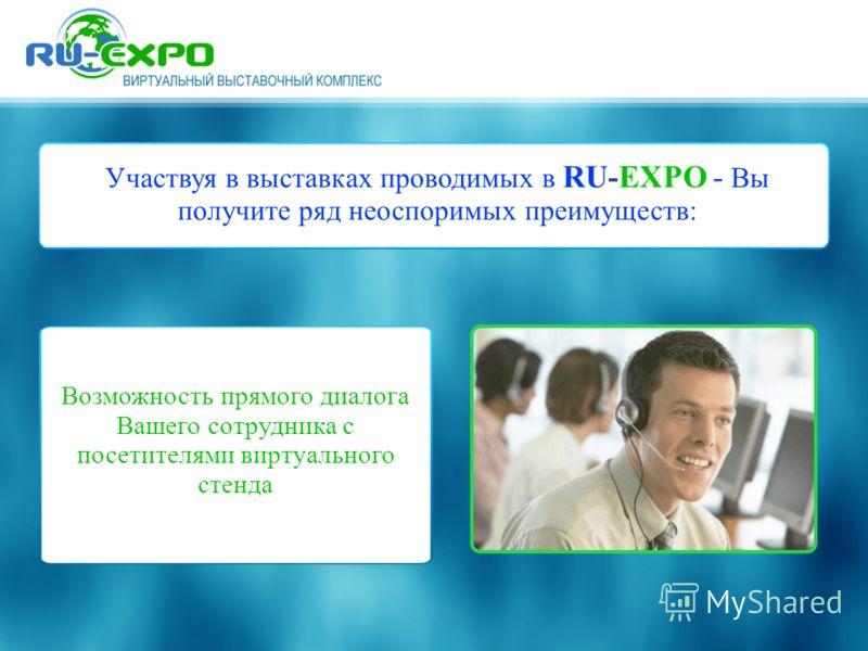 Участвуя в выставках проводимых в RU-EXPO - Вы получите ряд неоспоримых преимуществ: Возможность прямого диалога Вашего сотрудника с посетителями виртуального стенда
