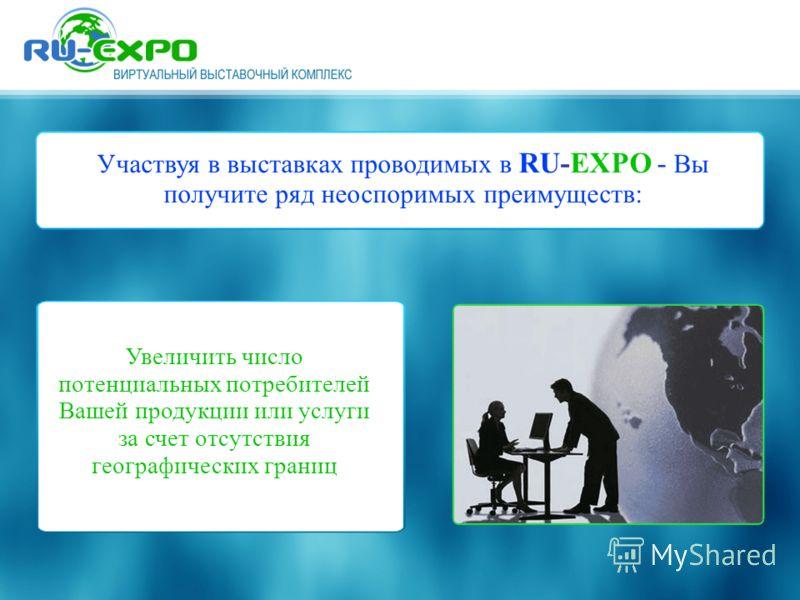 Участвуя в выставках проводимых в RU-EXPO - Вы получите ряд неоспоримых преимуществ: Увеличить число потенциальных потребителей Вашей продукции или услуги за счет отсутствия географических границ