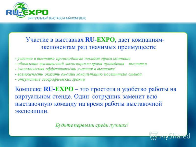 Участие в выставках RU-EXPO, дает компаниям- экспонентам ряд значимых преимуществ: - участие в выставке происходит не покидая офиса компании - обновление выставочной экспозиции во время проведения выставки - экономическая эффективность участия в выст