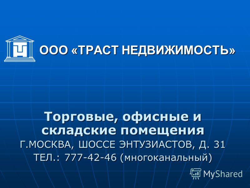 ООО «ТРАСТ НЕДВИЖИМОСТЬ» Торговые, офисные и складские помещения Г.МОСКВА, ШОССЕ ЭНТУЗИАСТОВ, Д. 31 ТЕЛ.: 777-42-46 (многоканальный)