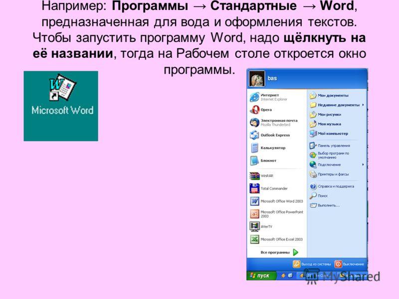 Например: Программы Стандартные Word, предназначенная для вода и оформления текстов. Чтобы запустить программу Word, надо щёлкнуть на её названии, тогда на Рабочем столе откроется окно программы.