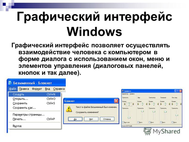 Графический интерфейс Windows Графический интерфейс позволяет осуществлять взаимодействие человека с компьютером в форме диалога с использованием окон, меню и элементов управления (диалоговых панелей, кнопок и так далее).