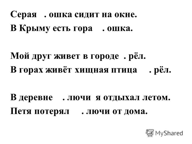 Серая. ошка сидит на окне. В Крыму есть гора. ошка. Мой друг живет в городе. рёл. В горах живёт хищная птица. рёл. В деревне. лючи я отдыхал летом. Петя потерял. лючи от дома.