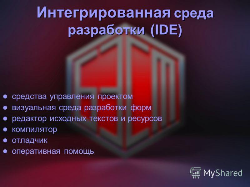 Интегрированная среда разработки (IDE) средства управления проектом визуальная среда разработки форм редактор исходных текстов и ресурсов компилятор отладчик оперативная помощь