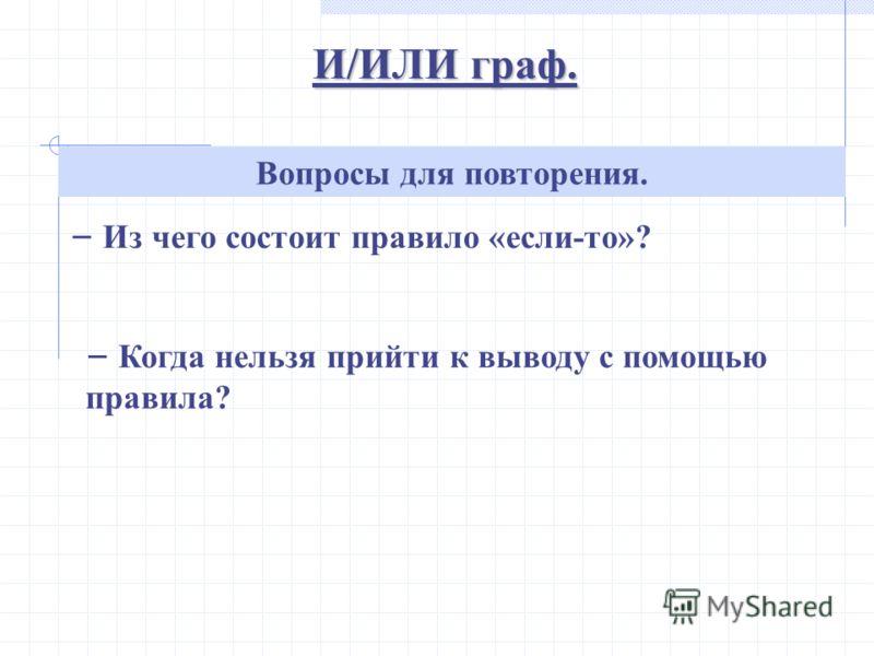 И/ИЛИ граф. Вопросы для повторения. Из чего состоит правило «если-то»? Когда нельзя прийти к выводу с помощью правила?