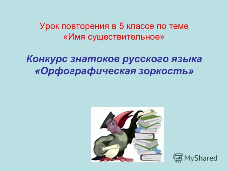 Урок повторения в 5 классе по теме «Имя существительное» Конкурс знатоков русского языка «Орфографическая зоркость»