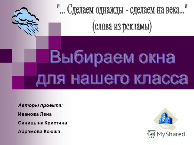 Авторы проекта: Иванова Лена Синицына Кристина Абрамова Ксюша