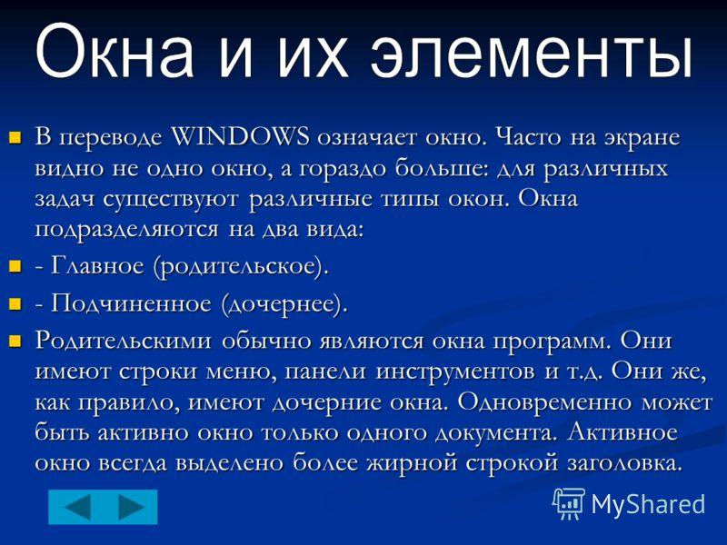 В переводе WINDOWS означает окно. Часто на экране видно не одно окно, а гораздо больше: для различных задач существуют различные типы окон. Окна подразделяются на два вида: В переводе WINDOWS означает окно. Часто на экране видно не одно окно, а гораз