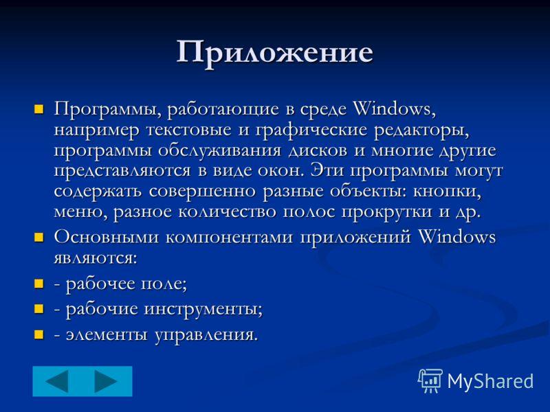 Приложение Программы, работающие в среде Windows, например текстовые и графические редакторы, программы обслуживания дисков и многие другие представляются в виде окон. Эти программы могут содержать совершенно разные объекты: кнопки, меню, разное коли