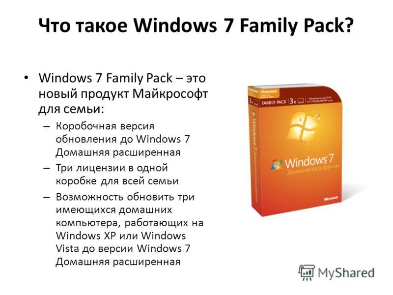 Что такое Windows 7 Family Pack? Windows 7 Family Pack – это новый продукт Майкрософт для семьи: – Коробочная версия обновления до Windows 7 Домашняя расширенная – Три лицензии в одной коробке для всей семьи – Возможность обновить три имеющихся домаш