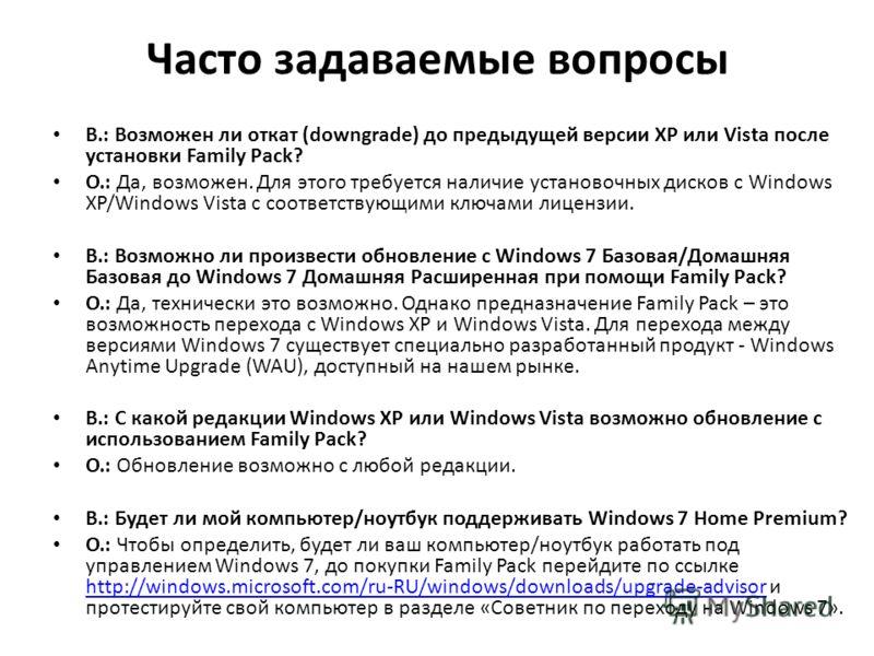 Часто задаваемые вопросы В.: Возможен ли откат (downgrade) до предыдущей версии XP или Vista после установки Family Pack? О.: Да, возможен. Для этого требуется наличие установочных дисков с Windows XP/Windows Vista с соответствующими ключами лицензии