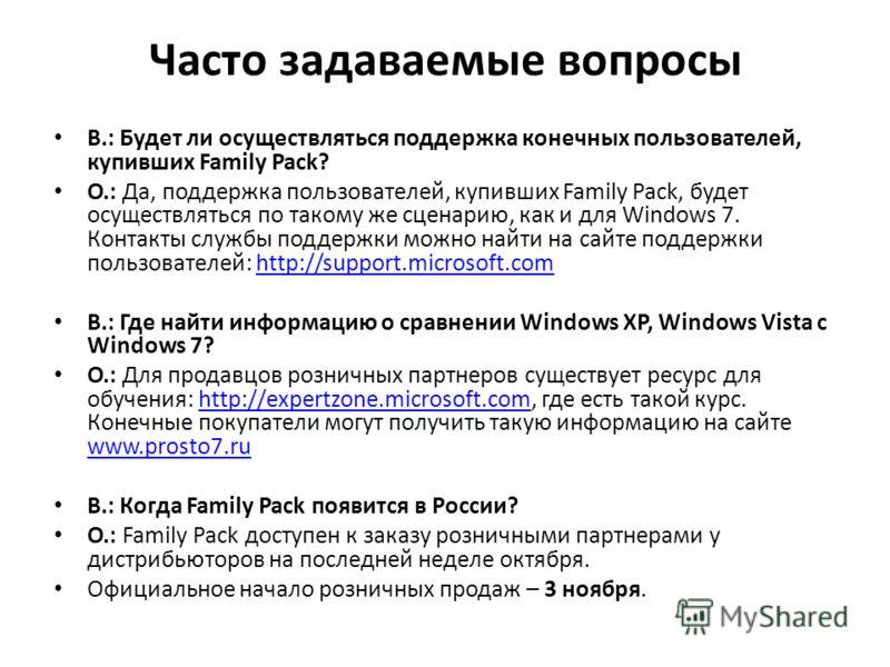 Часто задаваемые вопросы В.: Будет ли осуществляться поддержка конечных пользователей, купивших Family Pack? О.: Да, поддержка пользователей, купивших Family Pack, будет осуществляться по такому же сценарию, как и для Windows 7. Контакты службы подде