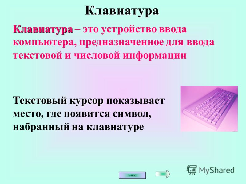 КлавиатураКлавиатура – это устройство ввода компьютера, предназначенное для ввода текстовой и числовой информации Текстовый курсор показывает место, где появится символ, набранный на клавиатуре меню