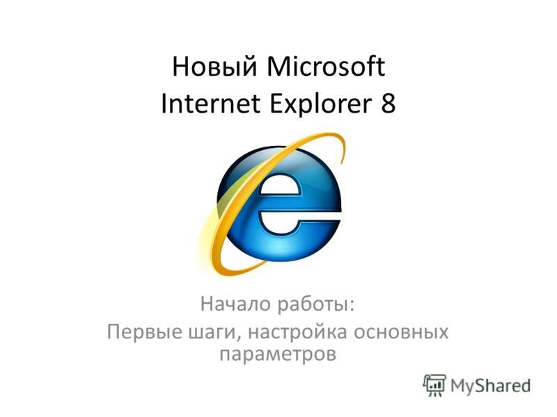 Новый Microsoft Internet Explorer 8 Начало работы: Первые шаги, настройка основных параметров