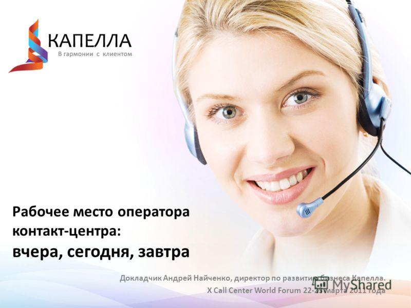 Рабочее место оператора контакт-центра: вчера, сегодня, завтра Докладчик Андрей Найченко, директор по развитию бизнеса Капелла. X Call Center World Forum 22-23 марта 2011 года