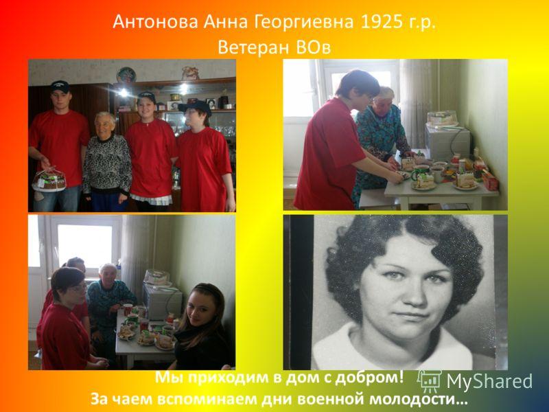 Антонова Анна Георгиевна 1925 г.р. Ветеран ВОв Мы приходим в дом с добром! За чаем вспоминаем дни военной молодости…