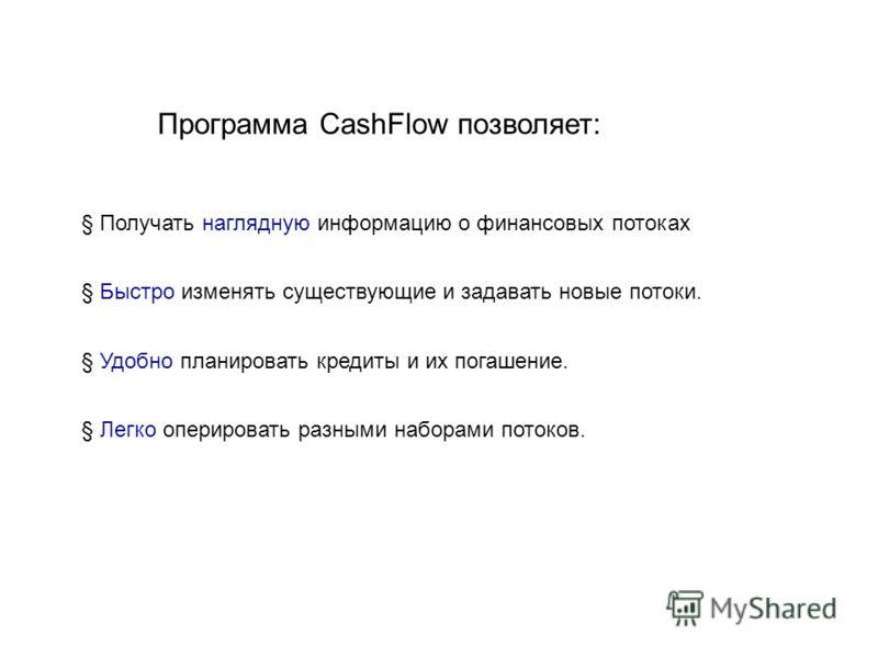 Программа CashFlow позволяет: § Получать наглядную информацию о финансовых потоках § Быстро изменять существующие и задавать новые потоки. § Удобно планировать кредиты и их погашение. § Легко оперировать разными наборами потоков.