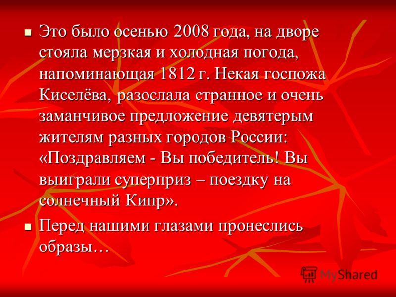 Это было осенью 2008 года, на дворе стояла мерзкая и холодная погода, напоминающая 1812 г. Некая госпожа Киселёва, разослала странное и очень заманчивое предложение девятерым жителям разных городов России: «Поздравляем - Вы победитель! Вы выиграли су