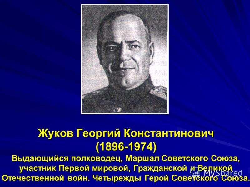 Жуков Георгий Константинович (1896-1974) Выдающийся полководец, Маршал Советского Союза, участник Первой мировой, Гражданской и Великой Отечественной войн. Четырежды Герой Советского Союза.