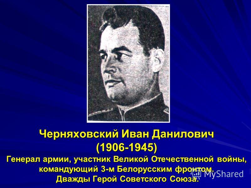 Черняховский Иван Данилович (1906-1945) Генерал армии, участник Великой Отечественной войны, командующий 3-м Белорусским фронтом. Дважды Герой Советского Союза.