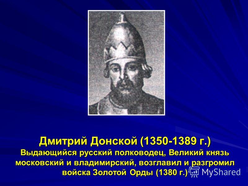 Дмитрий Донской (1350-1389 г.) Выдающийся русский полководец, Великий князь московский и владимирский, возглавил и разгромил войска Золотой Орды (1380 г.)