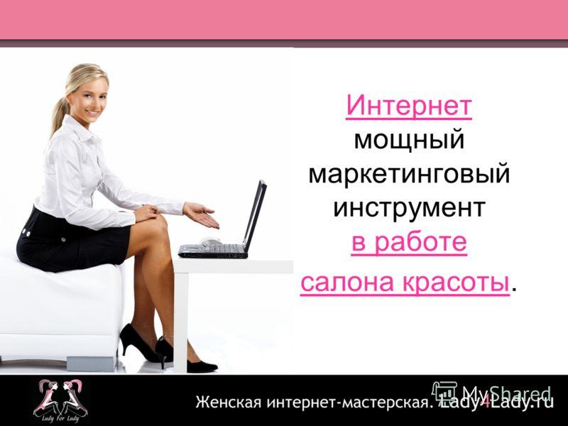 Интернет - мощный маркетинговый инструмент в работе салона красоты. Интернет мощный маркетинговый инструмент в работе салона красоты.