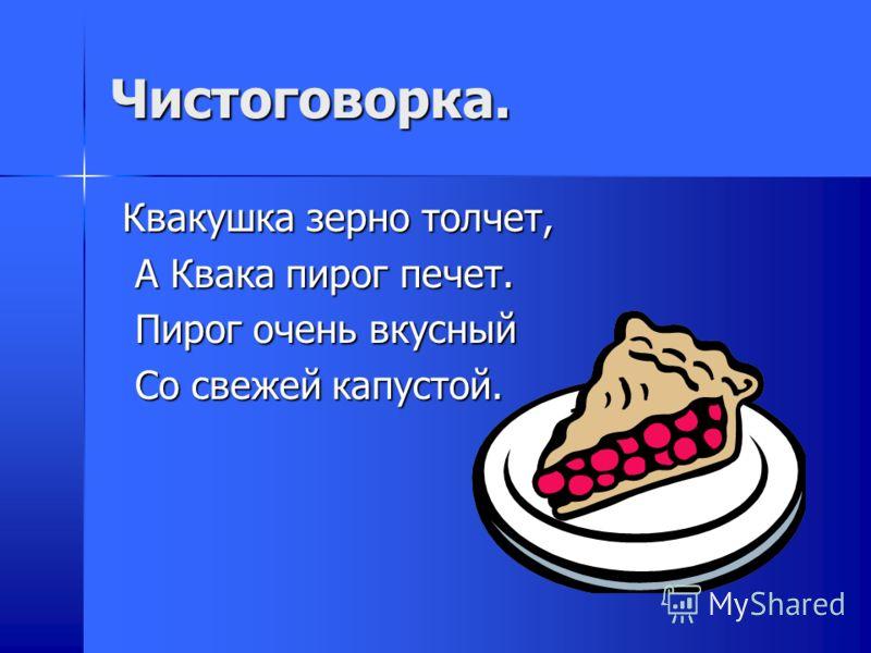 Чистоговорка. Квакушка зерно толчет, Квакушка зерно толчет, А Квака пирог печет. А Квака пирог печет. Пирог очень вкусный Пирог очень вкусный Со свежей капустой. Со свежей капустой.