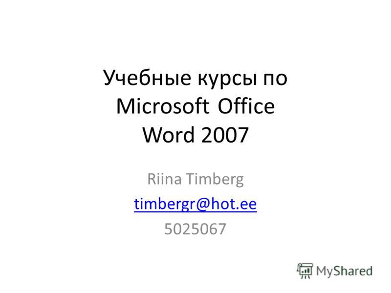 Учебные курсы по Microsoft Office Word 2007 Riina Timberg timbergr@hot.ee 5025067