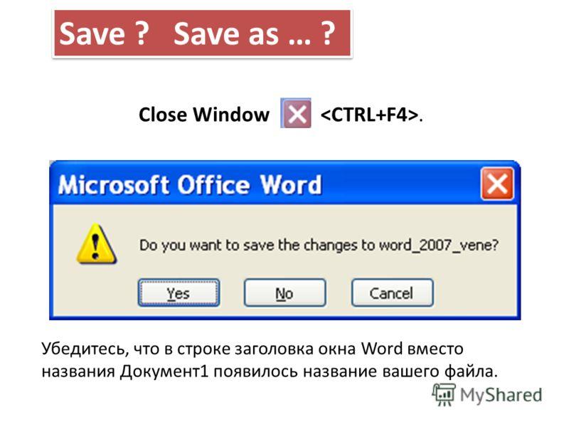 Close Window. Убедитесь, что в строке заголовка окна Word вместо названия Документ1 появилось название вашего файла. Save ? Save as … ?