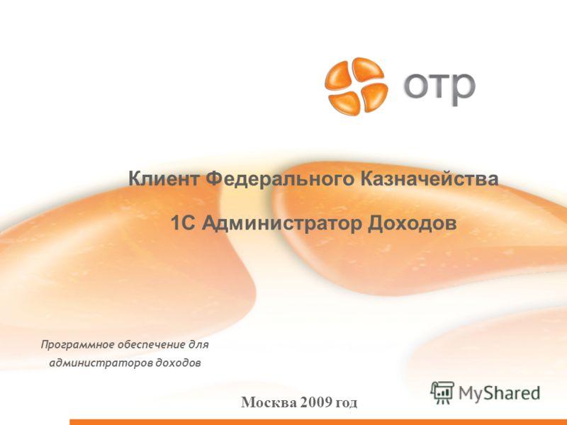Клиент Федерального Казначейства 1С Администратор Доходов Программное обеспечение для администраторов доходов Москва 2009 год