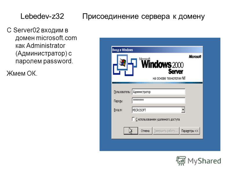 Lebedev-z32 Присоединение сервера к домену С Server02 входим в домен microsoft.com как Administrator (Администратор) с паролем password. Жмем ОК.