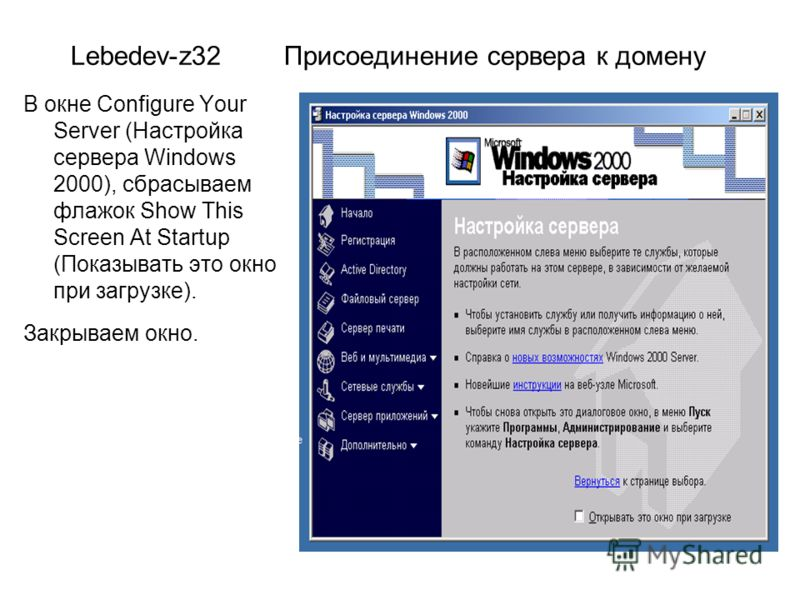 Lebedev-z32 Присоединение сервера к домену В окне Configure Your Server (Настройка сервера Windows 2000), сбрасываем флажок Show This Screen At Startup (Показывать это окно при загрузке). Закрываем окно.
